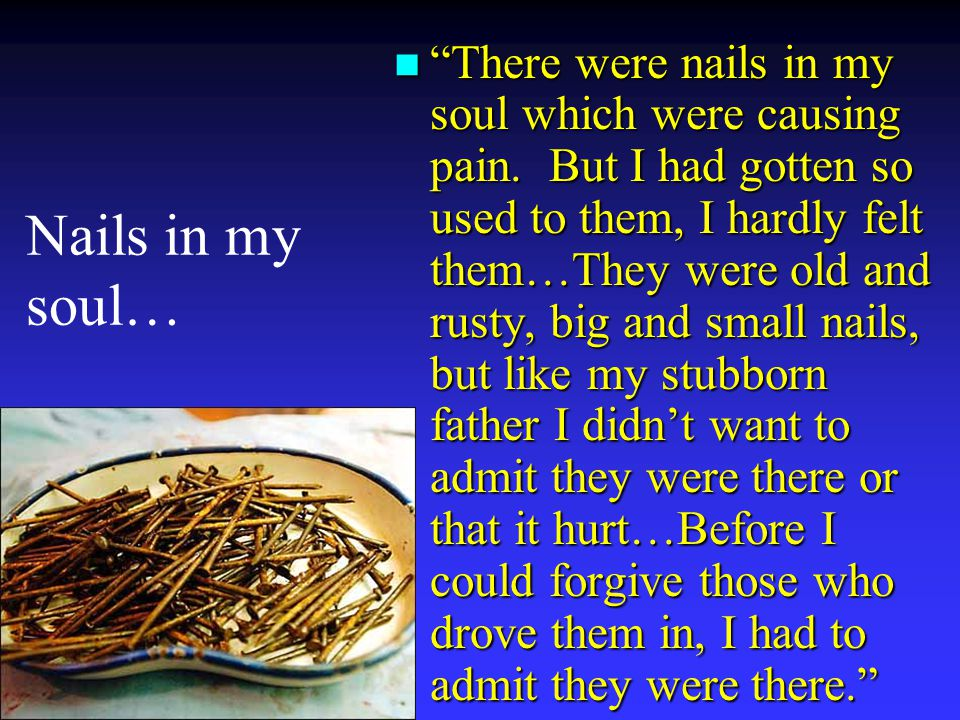 Nails in my soul… n There were nails in my soul which were causing pain.
