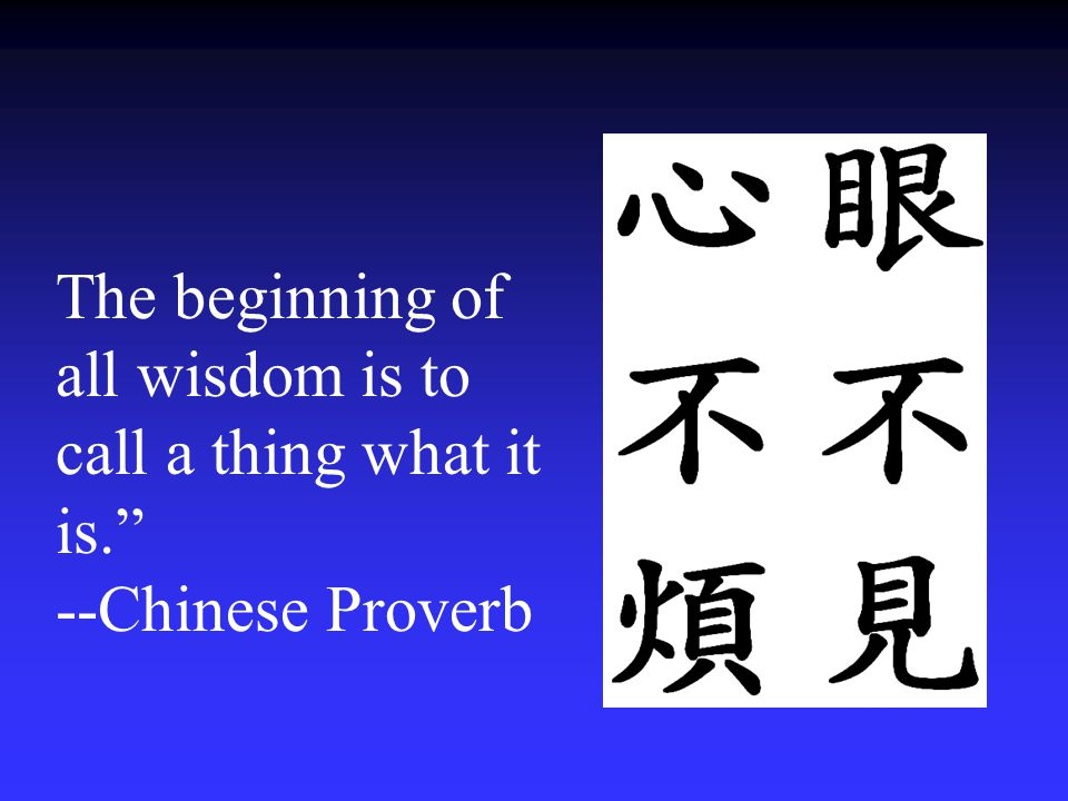The beginning of all wisdom is to call a thing what it is. --Chinese Proverb