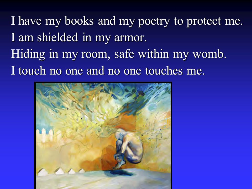 I have my books and my poetry to protect me. I am shielded in my armor. Hiding in my room, safe within my womb. I touch no one and no one touches me.