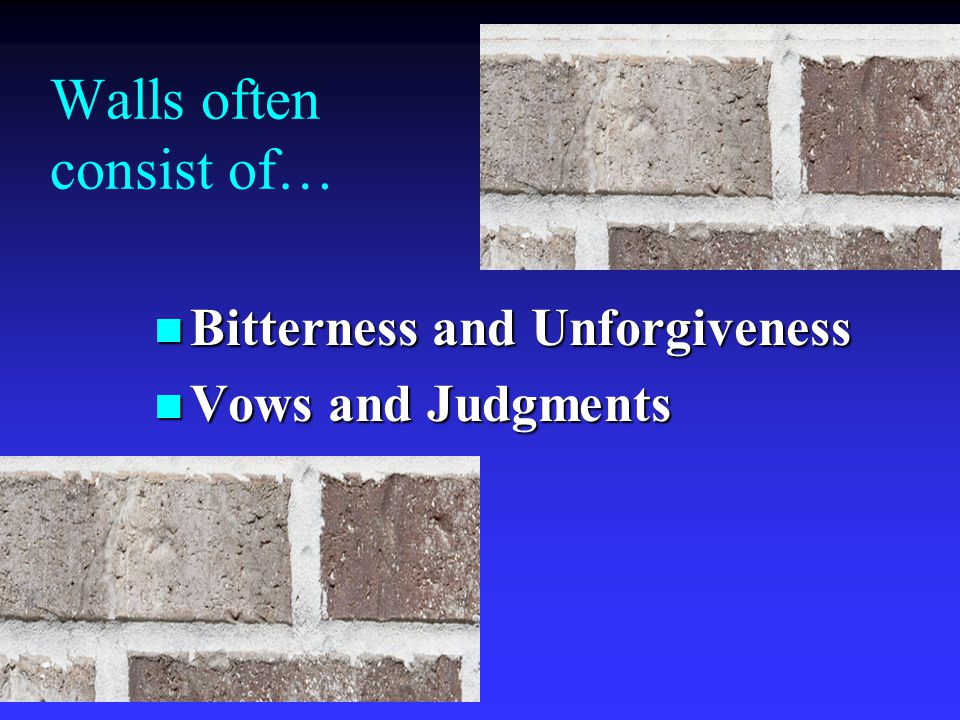 Walls often consist of… n Bitterness and Unforgiveness n Vows and Judgments