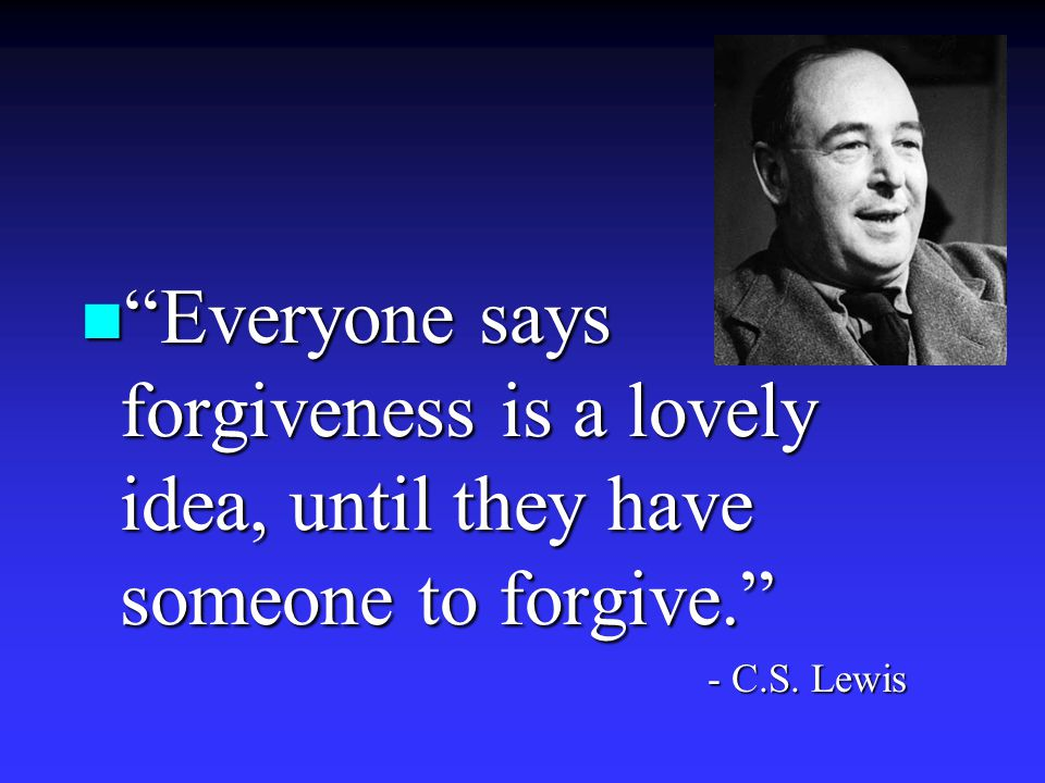n Everyone says forgiveness is a lovely idea, until they have someone to forgive. - C.S. Lewis