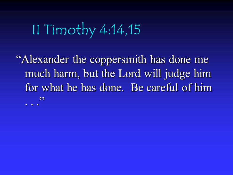 II Timothy 4:14,15 Alexander the coppersmith has done me much harm, but the Lord will judge him for what he has done.
