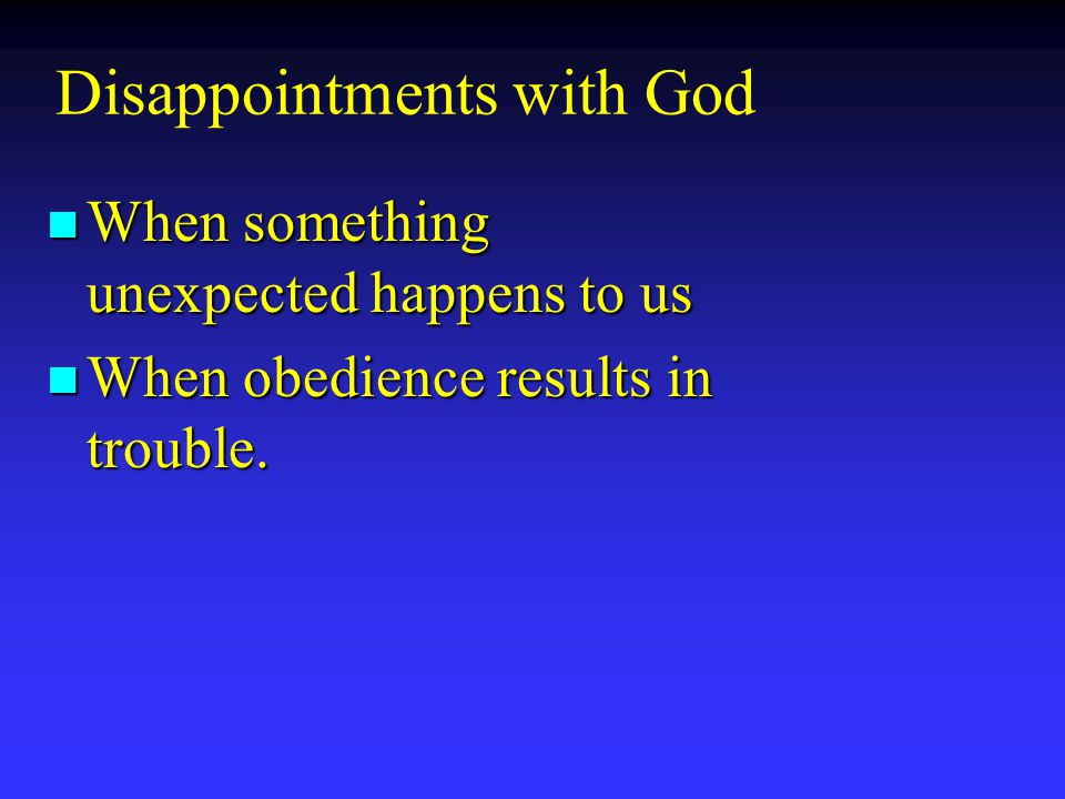 n When something unexpected happens to us n When obedience results in trouble.