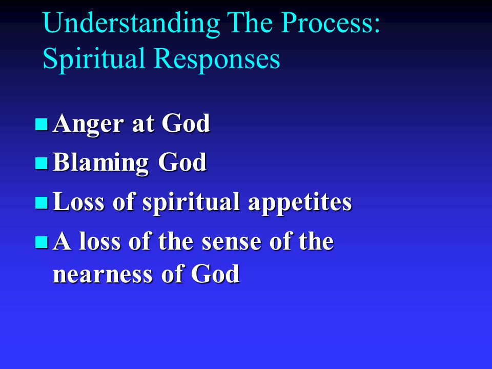 Understanding The Process: Spiritual Responses n Anger at God n Blaming God n Loss of spiritual appetites n A loss of the sense of the nearness of God