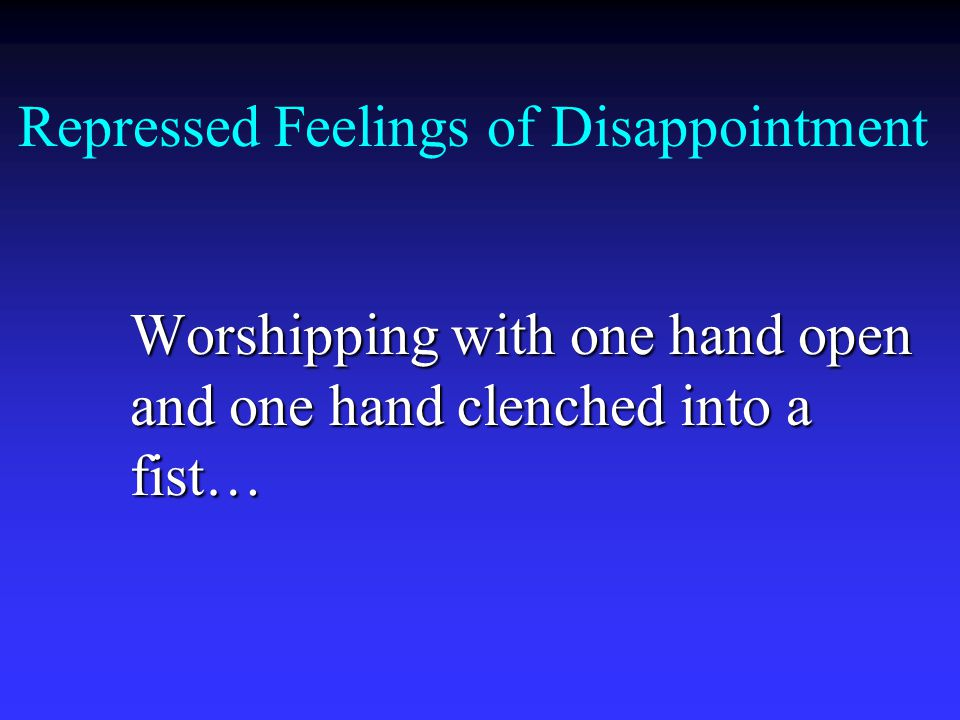 Repressed Feelings of Disappointment Worshipping with one hand open and one hand clenched into a fist…