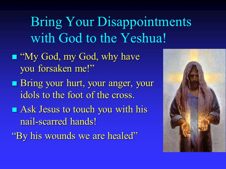 Bring Your Disappointments with God to the Yeshua.