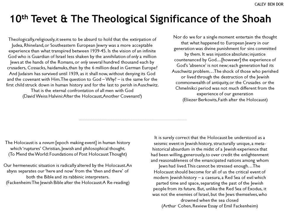 10 th Tevet & The Theological Significance of the Shoah Theologically, religiously, it seems to be absurd to hold that the extirpation of Judea, Rhineland, or Southeastern European Jewry was a more acceptable experience than what transpired between 1939-45.