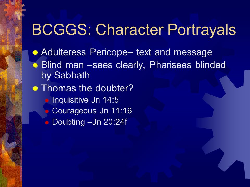BCGGS: Character Portrayals  Adulteress Pericope– text and message  Blind man –sees clearly, Pharisees blinded by Sabbath  Thomas the doubter.