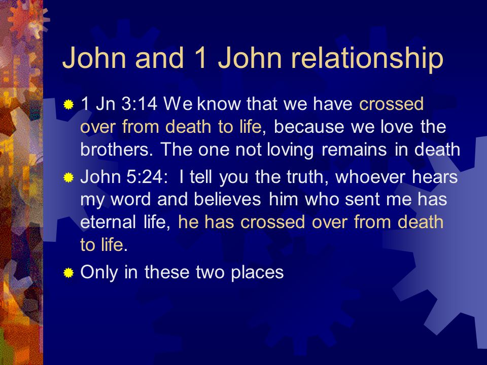 John and 1 John relationship  1 Jn 3:14 We know that we have crossed over from death to life, because we love the brothers.