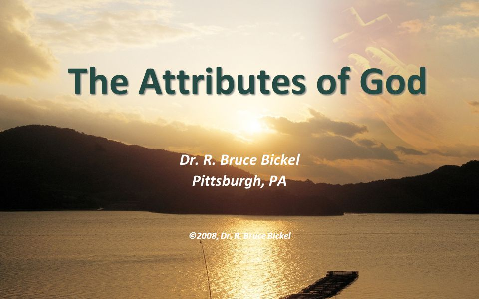 Dr. R. Bruce Bickel Pittsburgh, PA ©2008, Dr. R. Bruce Bickel The Attributes of God