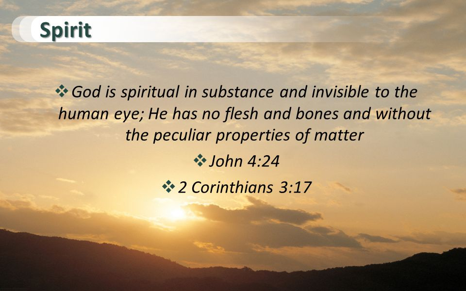 Spirit  God is spiritual in substance and invisible to the human eye; He has no flesh and bones and without the peculiar properties of matter  John 4:24  2 Corinthians 3:17