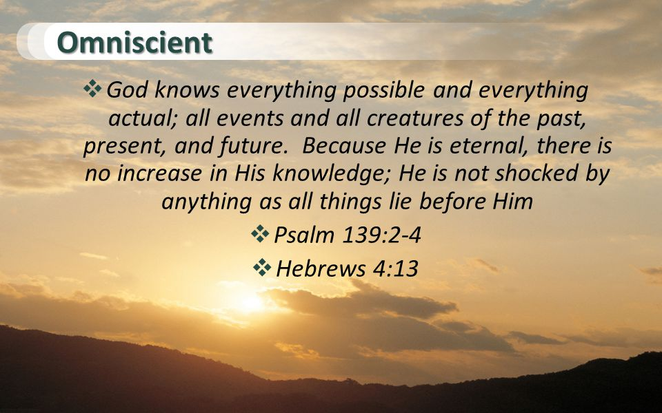 Omniscient  God knows everything possible and everything actual; all events and all creatures of the past, present, and future.