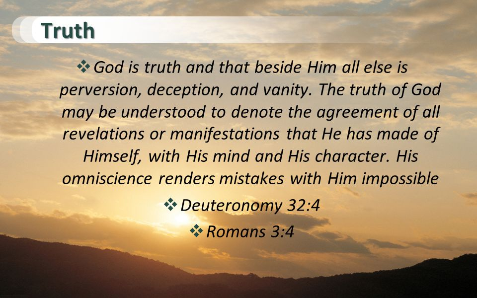 Truth  God is truth and that beside Him all else is perversion, deception, and vanity.