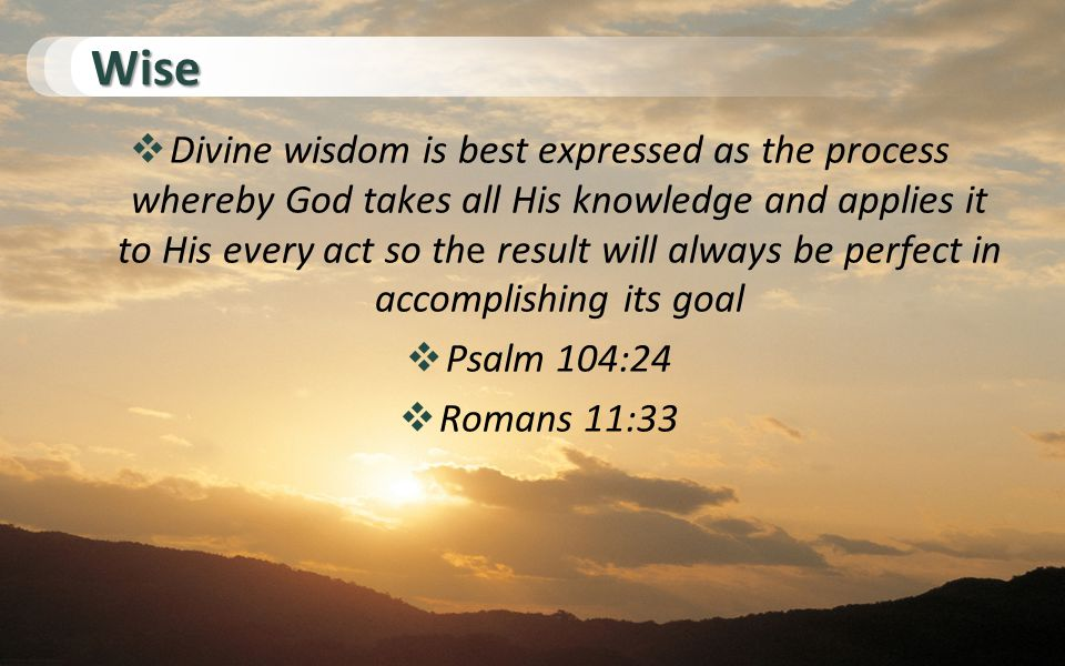 Wise  Divine wisdom is best expressed as the process whereby God takes all His knowledge and applies it to His every act so the result will always be perfect in accomplishing its goal  Psalm 104:24  Romans 11:33