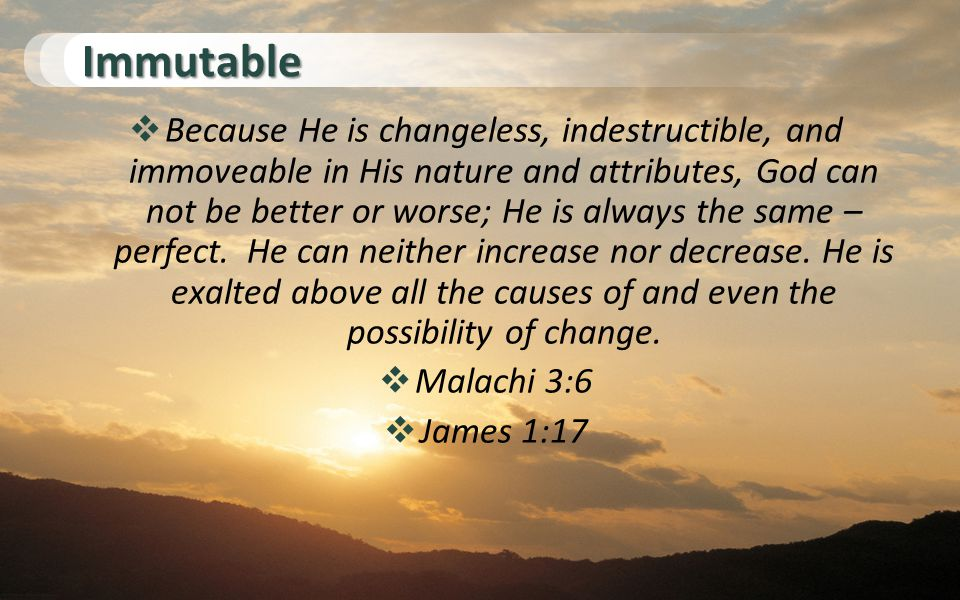 Immutable  Because He is changeless, indestructible, and immoveable in His nature and attributes, God can not be better or worse; He is always the same – perfect.