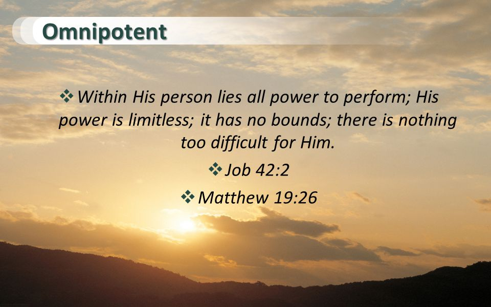 Omnipotent  Within His person lies all power to perform; His power is limitless; it has no bounds; there is nothing too difficult for Him.