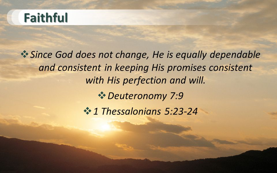 Faithful  Since God does not change, He is equally dependable and consistent in keeping His promises consistent with His perfection and will.