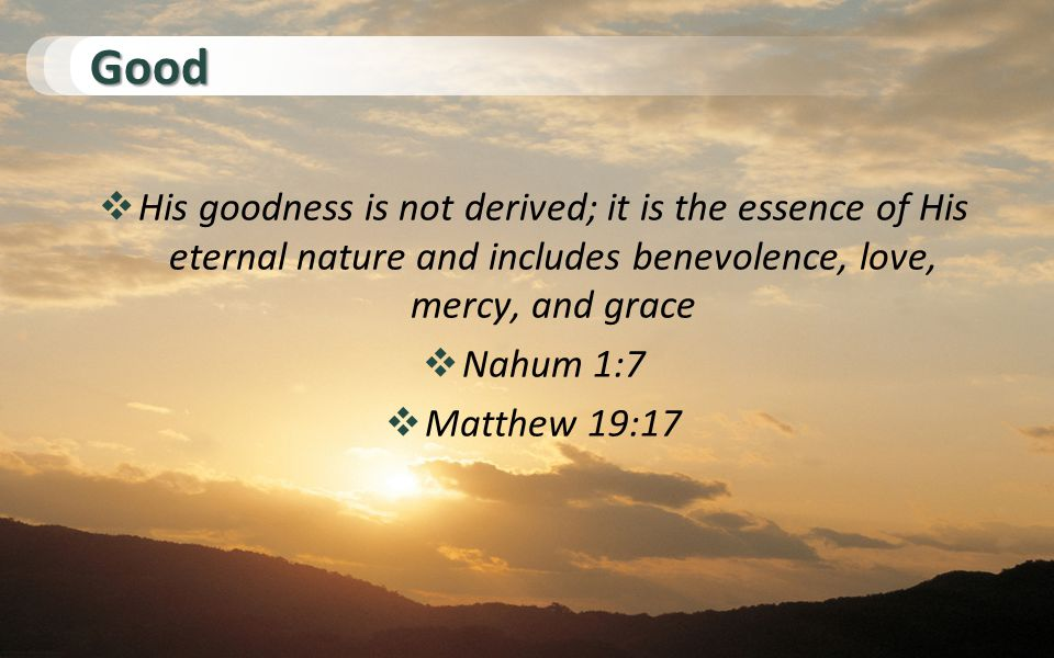 Good  His goodness is not derived; it is the essence of His eternal nature and includes benevolence, love, mercy, and grace  Nahum 1:7  Matthew 19:17