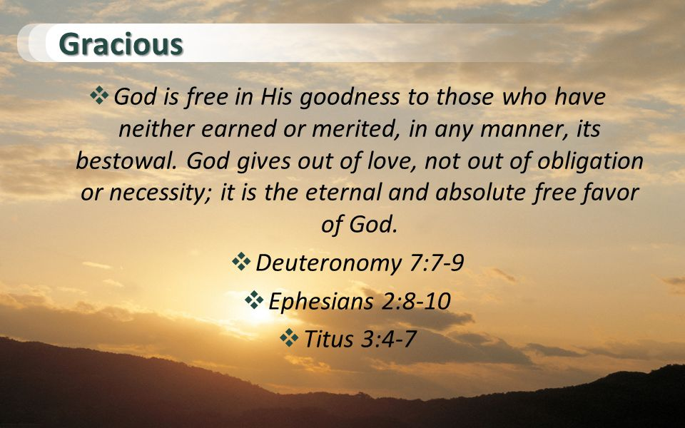 Gracious  God is free in His goodness to those who have neither earned or merited, in any manner, its bestowal.