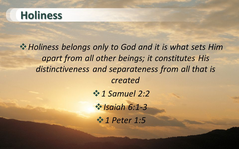Holiness  Holiness belongs only to God and it is what sets Him apart from all other beings; it constitutes His distinctiveness and separateness from all that is created  1 Samuel 2:2  Isaiah 6:1-3  1 Peter 1:5