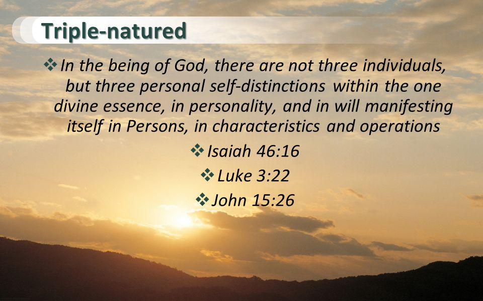 Triple-natured  In the being of God, there are not three individuals, but three personal self-distinctions within the one divine essence, in personality, and in will manifesting itself in Persons, in characteristics and operations  Isaiah 46:16  Luke 3:22  John 15:26