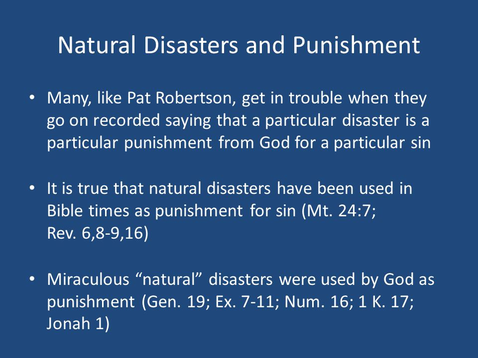 Natural Disasters and Punishment Many, like Pat Robertson, get in trouble when they go on recorded saying that a particular disaster is a particular punishment from God for a particular sin It is true that natural disasters have been used in Bible times as punishment for sin (Mt.