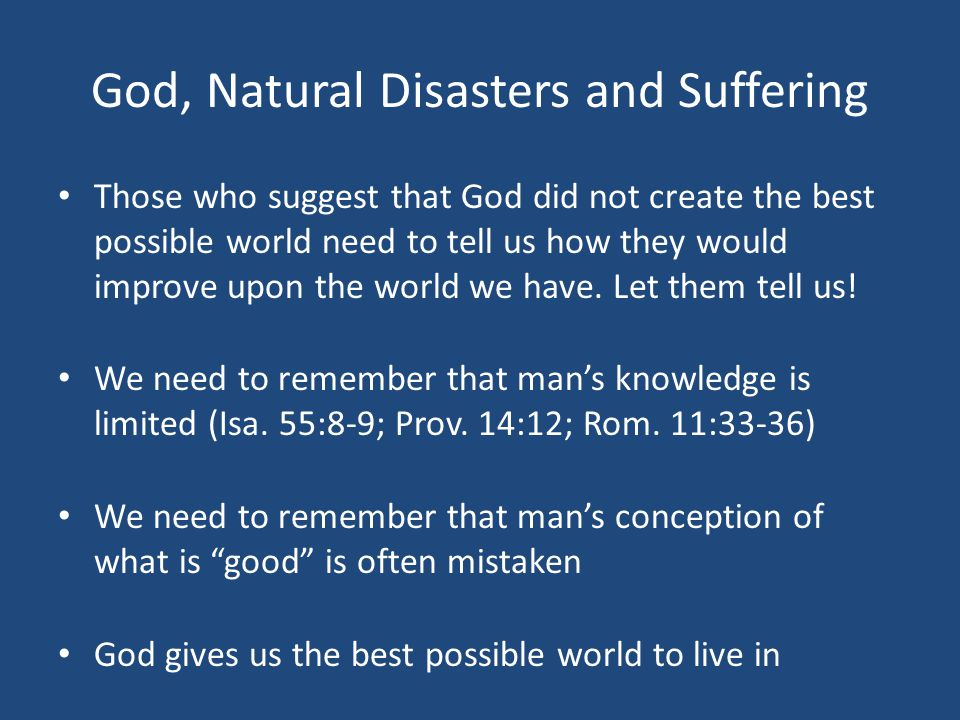 God, Natural Disasters and Suffering Those who suggest that God did not create the best possible world need to tell us how they would improve upon the world we have.