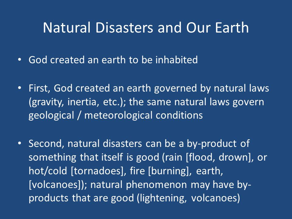 Natural Disasters and Our Earth God created an earth to be inhabited First, God created an earth governed by natural laws (gravity, inertia, etc.); the same natural laws govern geological / meteorological conditions Second, natural disasters can be a by-product of something that itself is good (rain [flood, drown], or hot/cold [tornadoes], fire [burning], earth, [volcanoes]); natural phenomenon may have by- products that are good (lightening, volcanoes)
