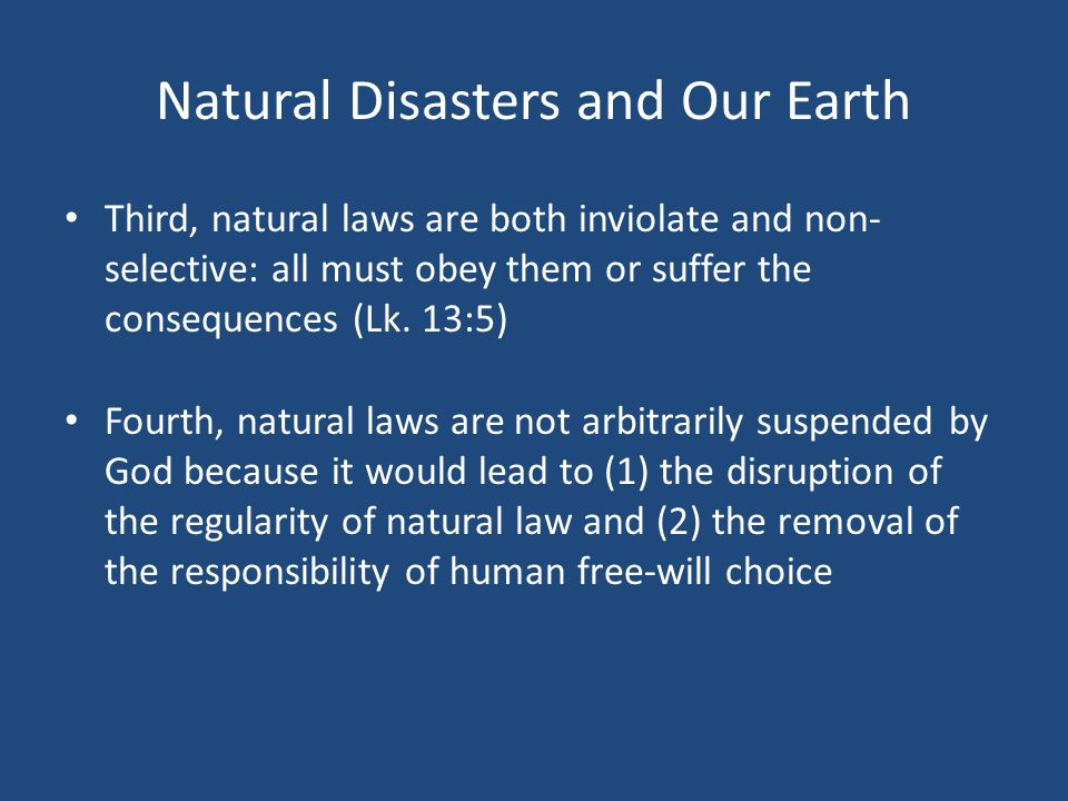 Natural Disasters and Our Earth Third, natural laws are both inviolate and non- selective: all must obey them or suffer the consequences (Lk.