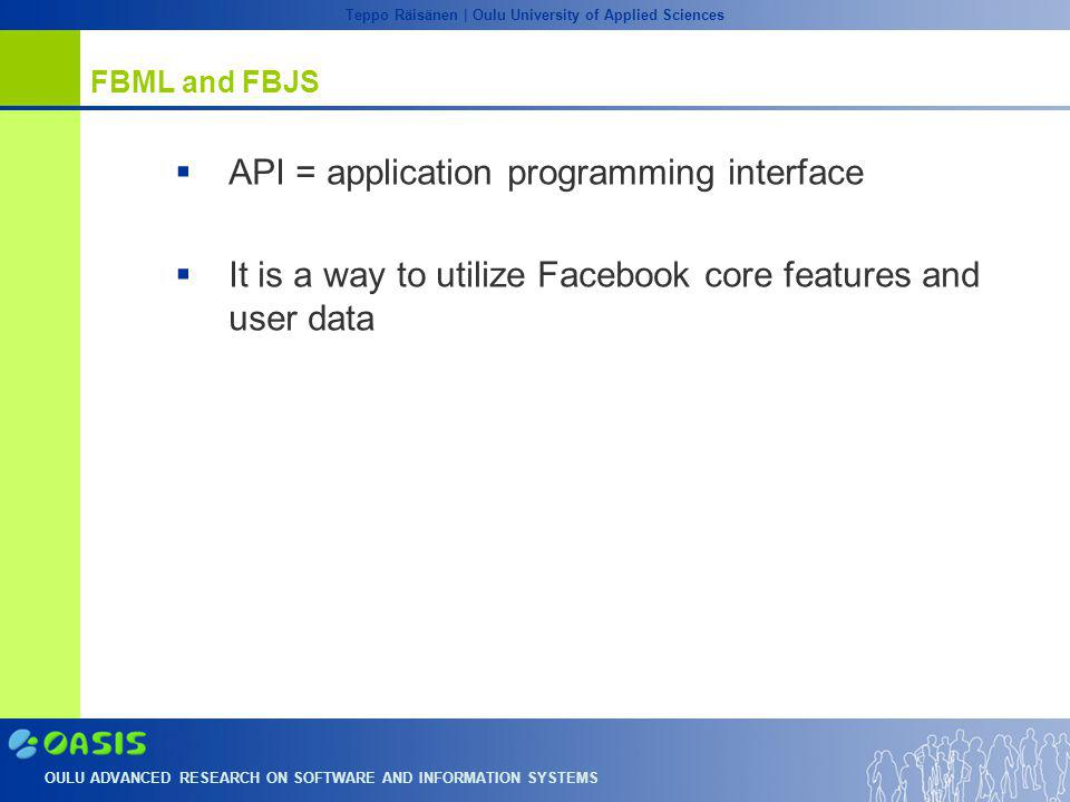 OULU ADVANCED RESEARCH ON SOFTWARE AND INFORMATION SYSTEMS Teppo Räisänen | Oulu University of Applied Sciences FBML and FBJS  API = application programming interface  It is a way to utilize Facebook core features and user data