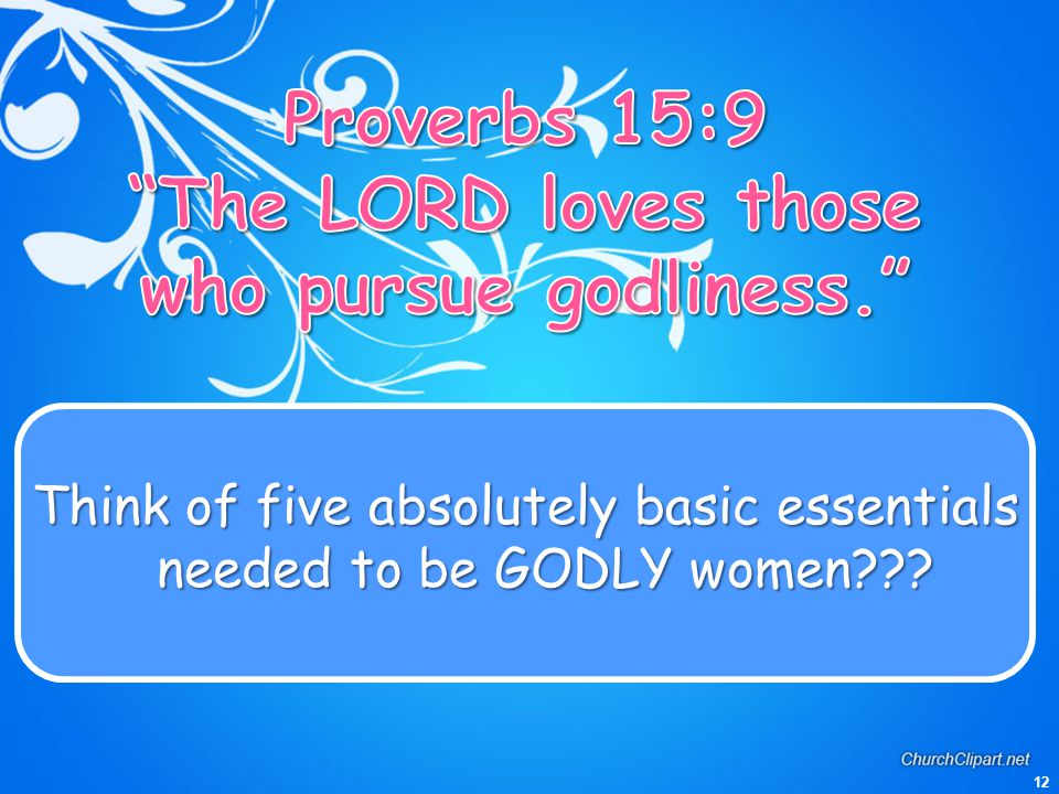 12 Think of five absolutely basic essentials needed to be GODLY women???