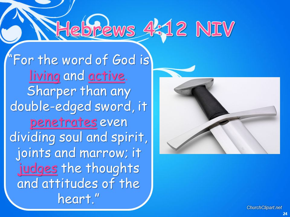"24 ""For the word of God is livingandactive Sharper than any double-edged sword, it penetrateseven dividing soul and spirit, joints and marrow; it judg"
