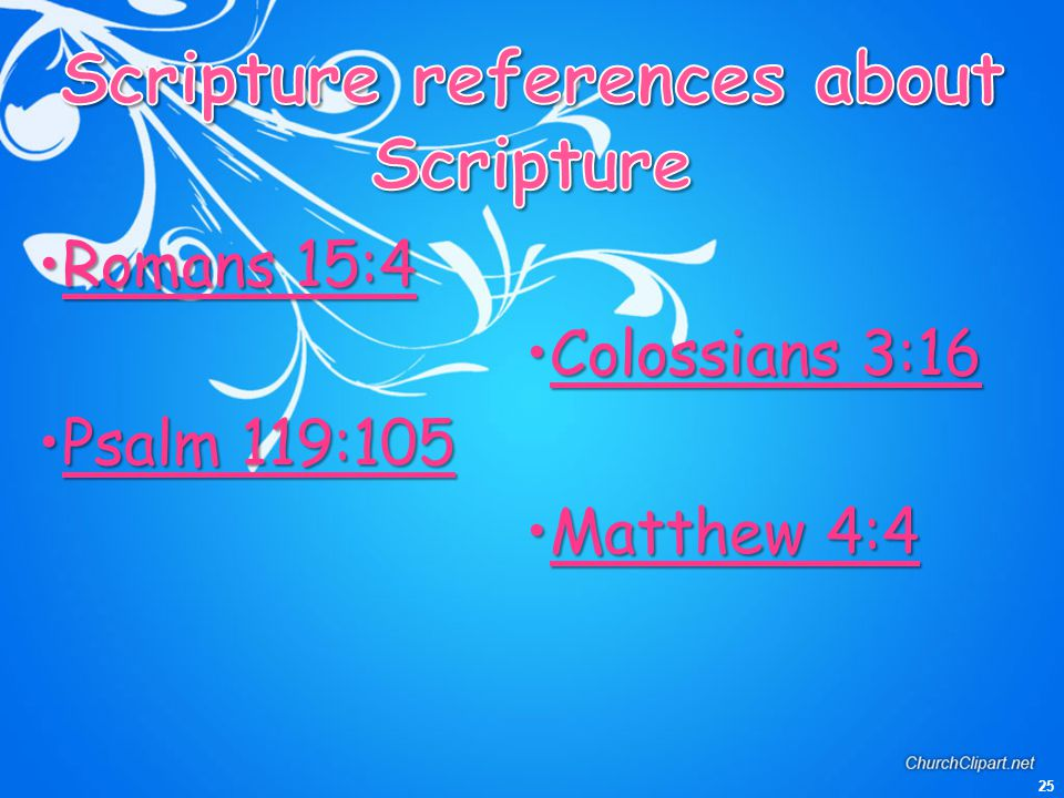 25 Romans 15:4Romans 15:4 Psalm 119:105Psalm 119:105 Colossians 3:16Colossians 3:16 Matthew 4:4Matthew 4:4