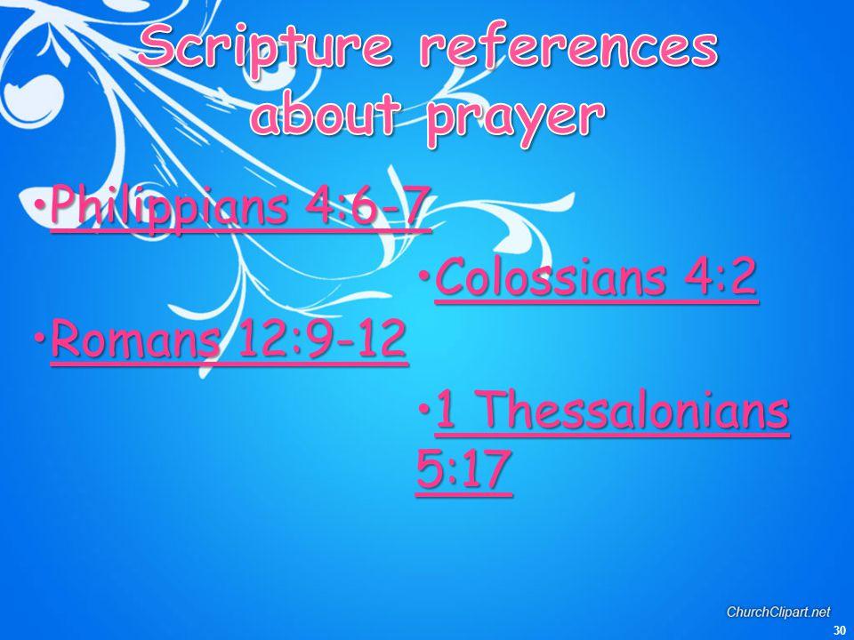 30 Philippians 4:6-7Philippians 4:6-7 Romans 12:9-12Romans 12:9-12 Colossians 4:2Colossians 4:2 1 Thessalonians 5:171 Thessalonians 5:17