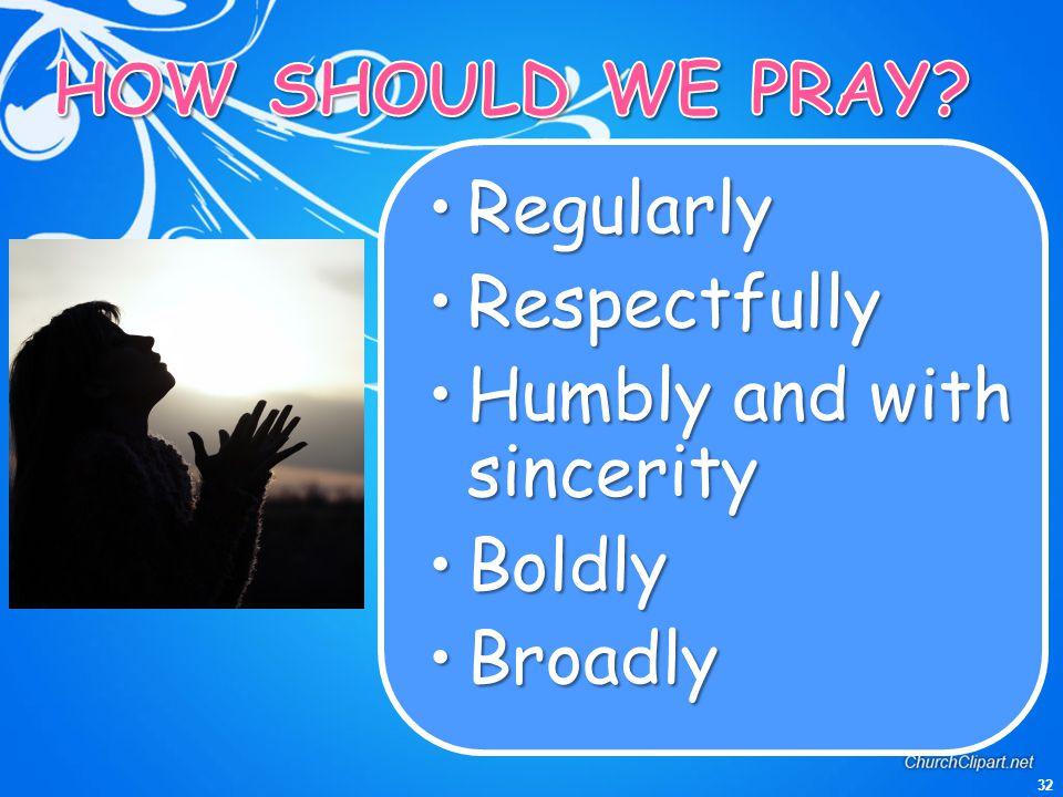 32 RegularlyRegularly RespectfullyRespectfully Humbly and with sincerityHumbly and with sincerity BoldlyBoldly BroadlyBroadly