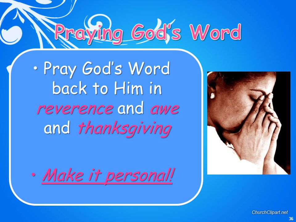 36 Pray God's Word back to Him in reverence and awe and thanksgivingPray God's Word back to Him in reverence and awe and thanksgiving Make it personal
