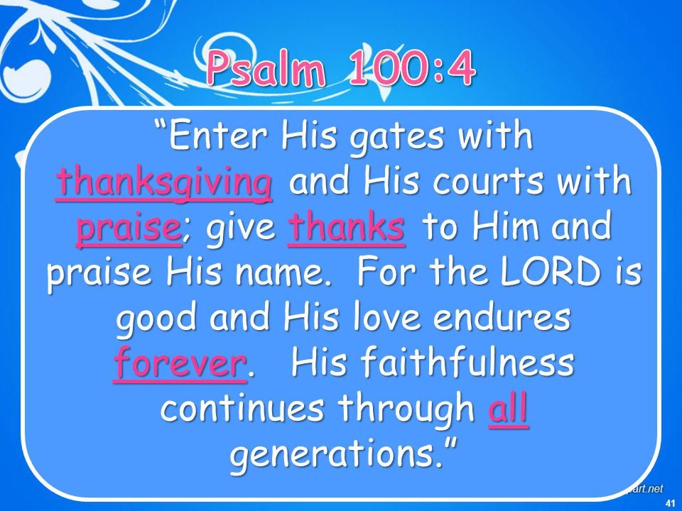 "41 ""Enter His gates with thanksgivingand His courts with praise; give thanksto Him and praise His name. For the LORD is good and His love endures fore"