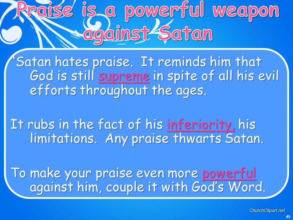 45 Satan hates praise.