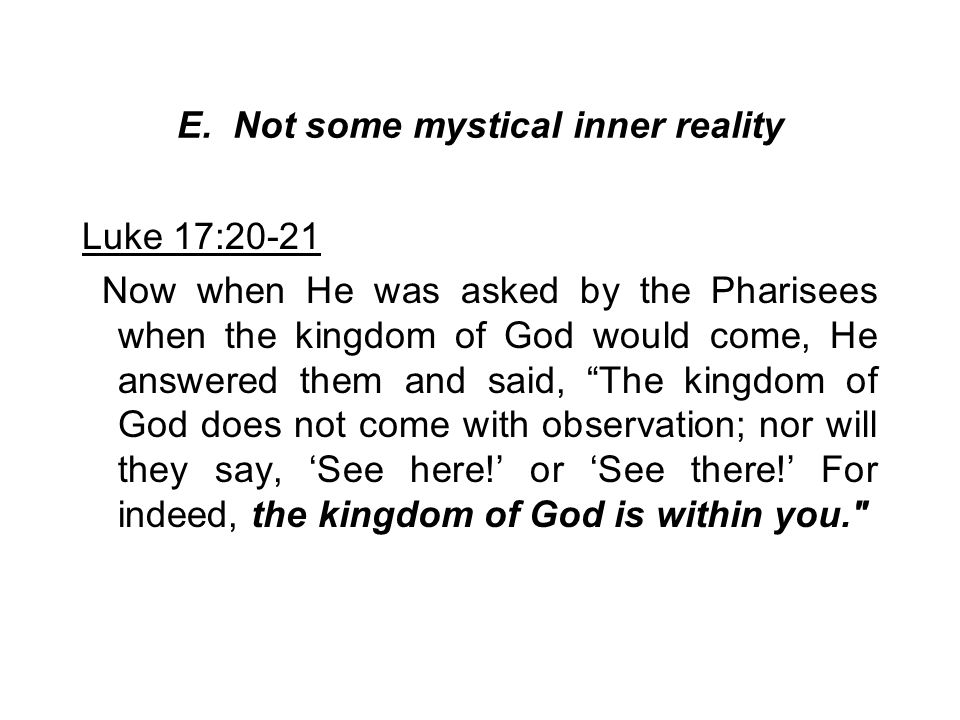 E. Not some mystical inner reality Luke 17:20-21 Now when He was asked by the Pharisees when the kingdom of God would come, He answered them and said,