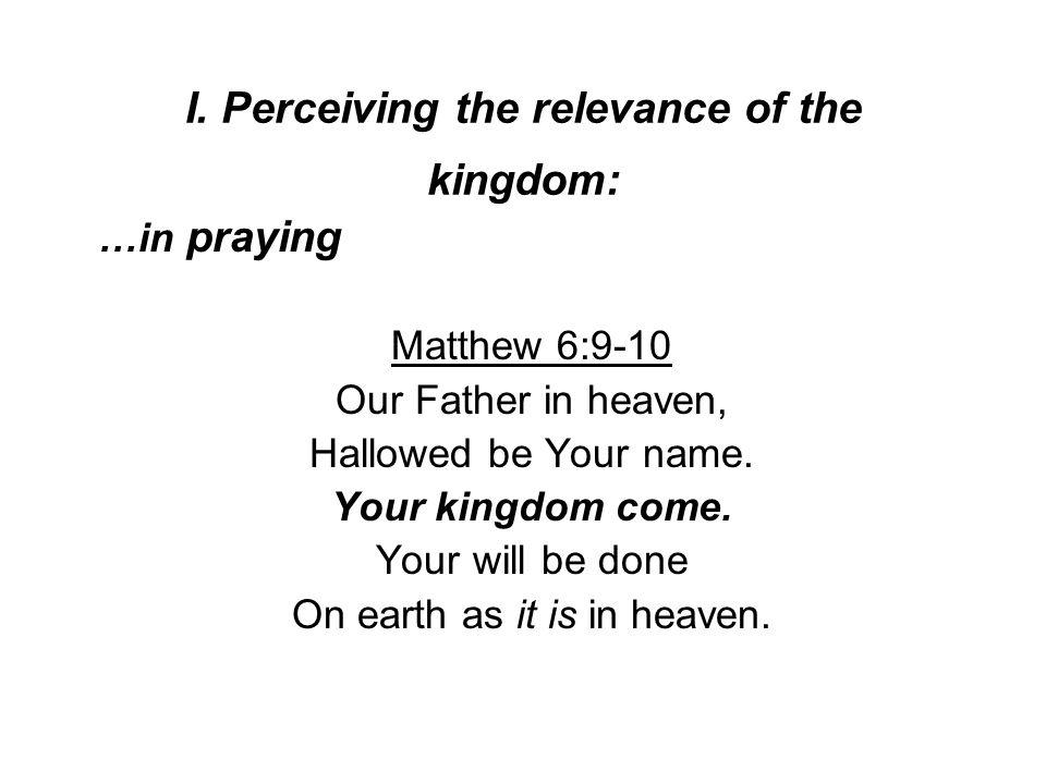 I. Perceiving the relevance of the kingdom: …in praying Matthew 6:9-10 Our Father in heaven, Hallowed be Your name. Your kingdom come. Your will be do
