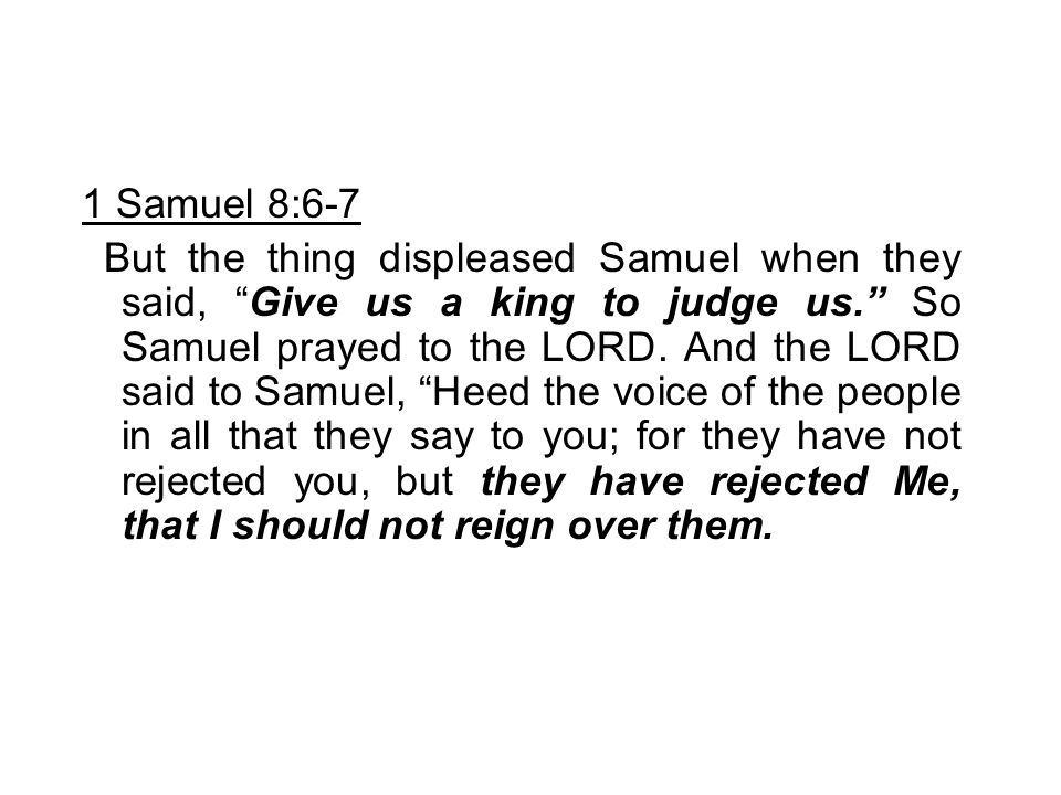 """1 Samuel 8:6-7 But the thing displeased Samuel when they said, """"Give us a king to judge us."""" So Samuel prayed to the LORD. And the LORD said to Samuel"""