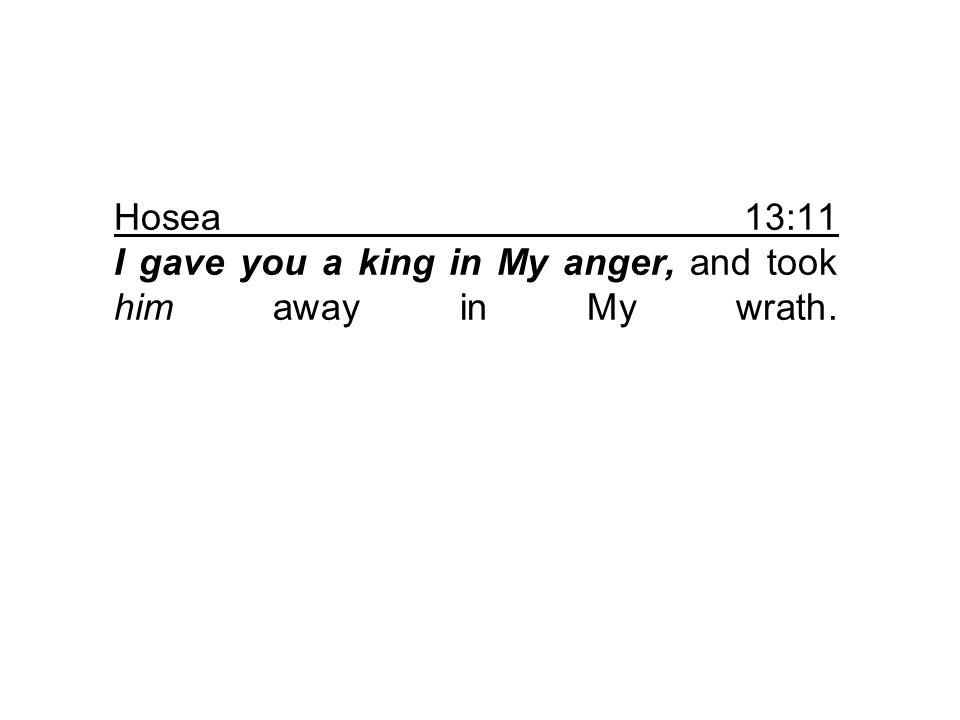Hosea 13:11 I gave you a king in My anger, and took him away in My wrath.