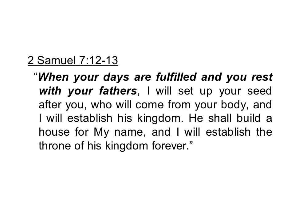 """2 Samuel 7:12-13 """"When your days are fulfilled and you rest with your fathers, I will set up your seed after you, who will come from your body, and I"""