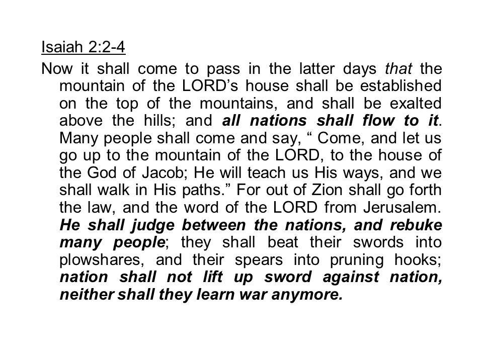 Isaiah 2:2-4 Now it shall come to pass in the latter days that the mountain of the LORD's house shall be established on the top of the mountains, and