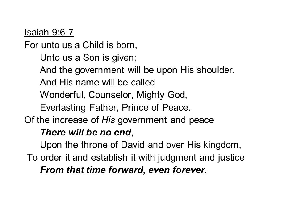 Isaiah 9:6-7 For unto us a Child is born, Unto us a Son is given; And the government will be upon His shoulder. And His name will be called Wonderful,