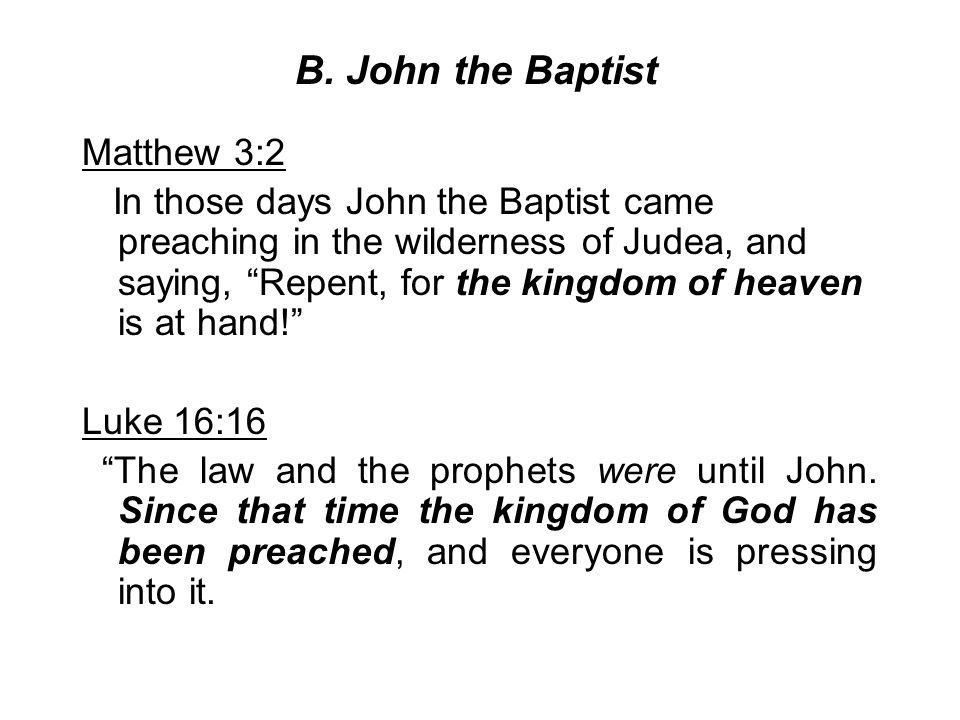 """B. John the Baptist Matthew 3:2 In those days John the Baptist came preaching in the wilderness of Judea, and saying, """"Repent, for the kingdom of heav"""