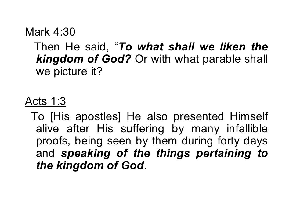 """Mark 4:30 Then He said, """"To what shall we liken the kingdom of God? Or with what parable shall we picture it? Acts 1:3 To [His apostles] He also prese"""