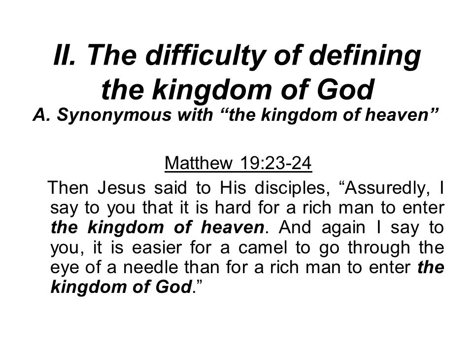 """II. The difficulty of defining the kingdom of God A. Synonymous with """"the kingdom of heaven"""" Matthew 19:23-24 Then Jesus said to His disciples, """"Assur"""