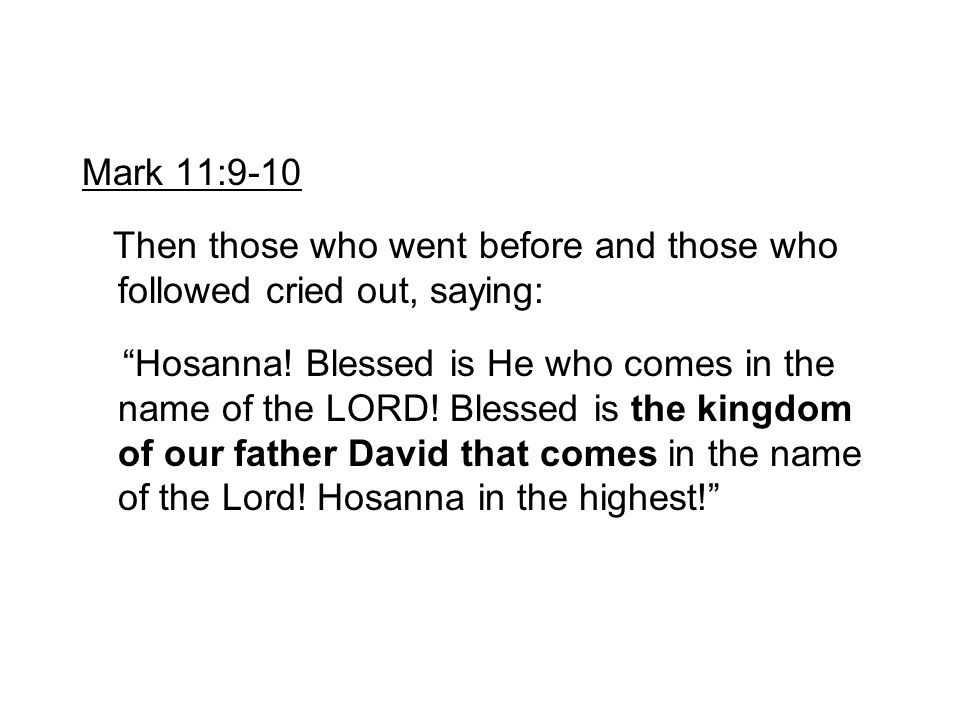"""Mark 11:9-10 Then those who went before and those who followed cried out, saying: """"Hosanna! Blessed is He who comes in the name of the LORD! Blessed i"""