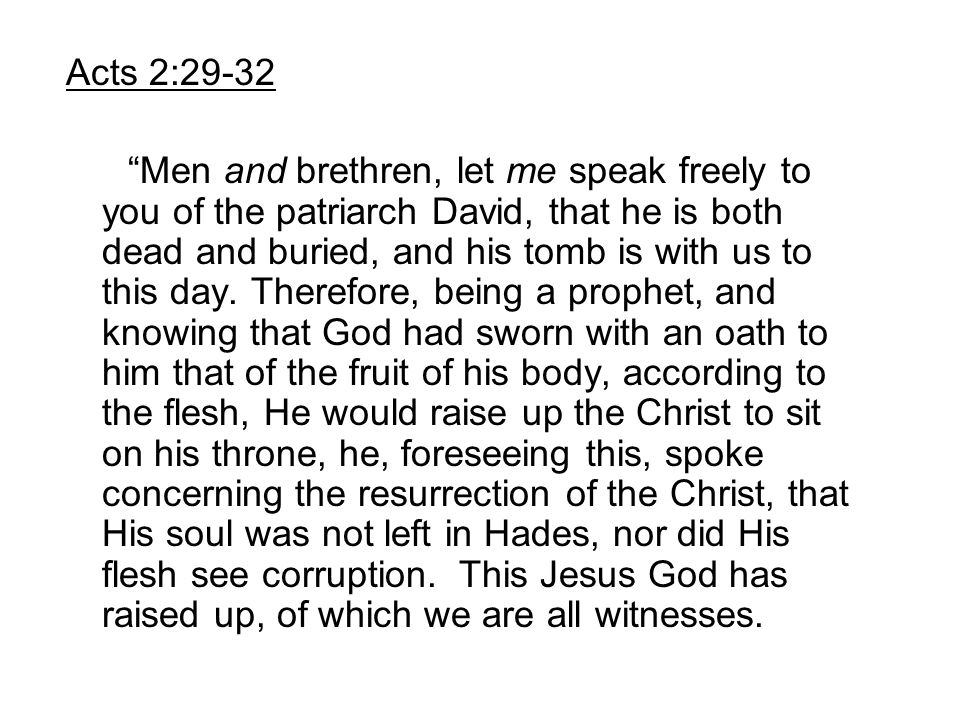 """Acts 2:29-32 """"Men and brethren, let me speak freely to you of the patriarch David, that he is both dead and buried, and his tomb is with us to this da"""